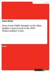 Ivory Coast: Public Integrity as the Main Quality to put an end to the 2002 Politico-military Crisis ebook by Assoa Ettien