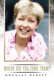 Where did you, come from? ebook by Douglas Harvey