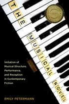 The Musical Novel - Imitation of Musical Structure, Performance, and Reception in Contemporary Fiction ebook by Emily Petermann