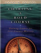 Charting a Bold Course - Training Leaders for 21st Century Ministry ebook by Andrew Seidel