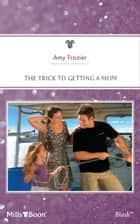 The Trick To Getting A Mom ebook by Amy Frazier
