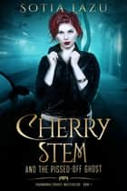 Cherry Stem and the Pissed-off Ghost - Cherry Stem - Paranormal Vampire Investigator, #1 ebook by Sotia Lazu