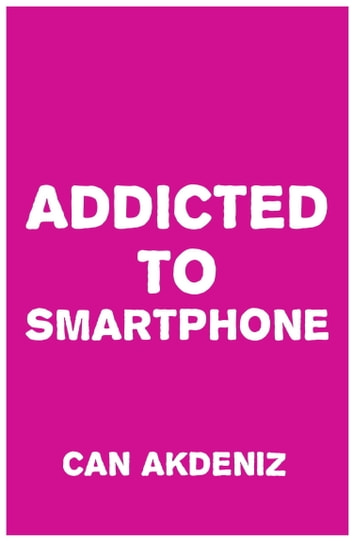 Addicted to Smartphone: How to Break 9 Bad Smartphone Habits ebook by Can Akdeniz