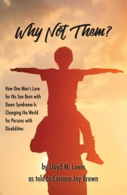 Why Not Them?: How One Man's Love for His Son Born with Down Syndrome Is Changing the World for Persons with Disabilities ebook by Lloyd Lewis
