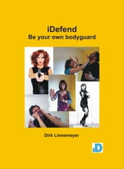 "iDefend - Be Your Own Bodyguard - Self-defense for everybody ebook by Dirk ""Wintoshi"" Linnemeyer"