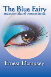 The Blue Fairy and other tales of transcendence ebook by Ernest Dempsey