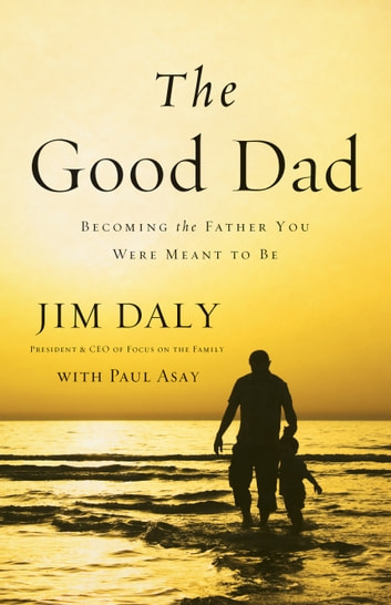 The Good Dad - Becoming the Father You Were Meant to Be ebook by Jim Daly