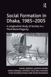 Social Formation in Dhaka, 1985–2005 - A Longitudinal Study of Society in a Third World Megacity ebook by Kamal Siddiqui,Jamshed Ahmed,Kaniz Siddique,Sayeedul Huq,Abul Hossain,Shah Nazimud-Doula,Nahid Rezawana