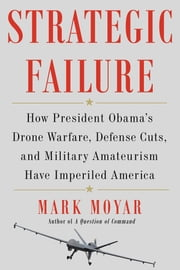Strategic Failure - How President Obama's Drone Warfare, Defense Cuts, and Military Amateurism Have Imperiled America ebook by Mark Moyar