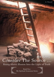 CONSIDER THE SOURCE - Rising Above Illusion Into the Light of Truth ebook by Jim Young