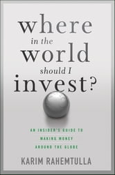 Where In the World Should I Invest - An Insider's Guide to Making Money Around the Globe ebook by K. Rahemtulla