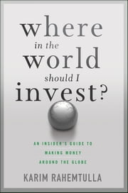 Where In the World Should I Invest - An Insider's Guide to Making Money Around the Globe ebook by K. Rahemtulla,Bill Bonner