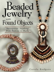Beaded Jewelry with Found Objects: Incorporate Anything from Buttons to Shells ebook by Rodgers, Carole