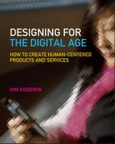 Designing for the Digital Age - How to Create Human-Centered Products and Services ebook by Kim Goodwin