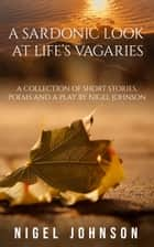 A Sardonic Look at Life's Vagaries ebook by Nigel Johnson