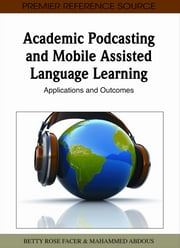 Academic Podcasting and Mobile Assisted Language Learning - Applications and Outcomes ebook by Betty Rose Facer,M'hammed Abdous