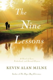 The Nine Lessons - A Novel of Love, Fatherhood, and Second Chances ebook by Kevin Alan Milne