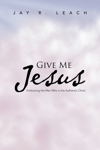 GIVE ME Jesus - Embracing the Man Who is the Authentic Christ ebook by JAY R. LEACH
