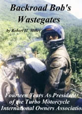 Motorcycle Road Trips (Vol. 2) - Wastegates: Fourteen Years As President of the Turbo Motorcycle International Owners Association ebook by Robert H. Miller