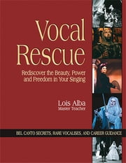 Vocal Rescue - Rediscover the Beauty, Power and Freedom in Your Singing ebook by Lois Alba