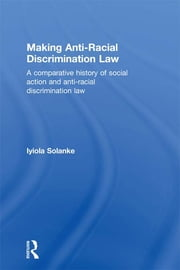 Making Anti-Racial Discrimination Law - A Comparative History of Social Action and Anti-Racial Discrimination Law ebook by Iyiola Solanke