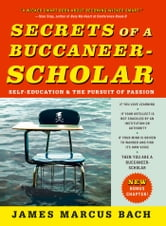Secrets of a Buccaneer-Scholar - How Self-Education and the Pursuit of Passion Can Lead to a Lifetime of Success ebook by James Marcus Bach
