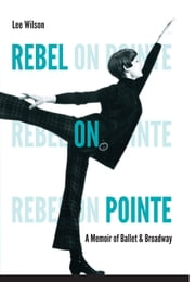 Rebel on Pointe - A Memoir of Ballet and Broadway ebook by Lee Wilson