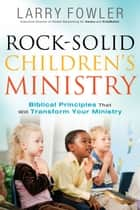 Rock-Solid Children's Ministry - Biblical Principles that Will Transform Your Ministry ebook by Larry Fowler, Jim Wideman