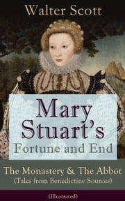 Mary Stuart's Fortune and End: The Monastery & The Abbot (Tales from Benedictine Sources) - Illustrated: Historical Novels Set in the Elizabethan Era from the Author of Waverly, Rob Roy, Ivanhoe, The Heart of Midlothian, The Antiquary, The Pirate, Th