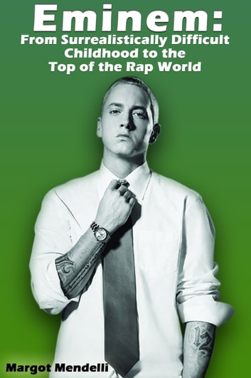 Eminem: From Surrealistically Difficult Childhood to the Top of the Rap World ebook by Margot Mendelli