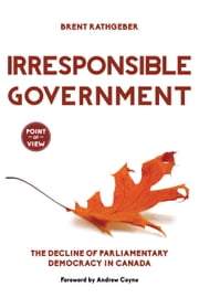 Irresponsible Government - The Decline of Parliamentary Democracy in Canada ebook by Brent Rathgeber,Andrew Coyne