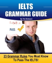 IELTS Grammar Guide: 23 Rules You Must Know To Guarantee Your Success On The IELTS Exam! ebook by Tim Dickeson