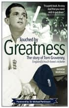 Touched by Greatness - The story of Tom Graveney, England's much-loved cricketer ebook by Andrew Murtagh