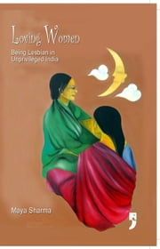 Loving Women: Being Lesbian in Unprivileged India ebook by Maya Sharma