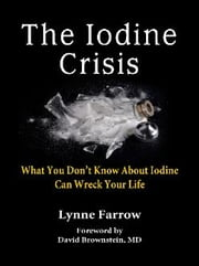 The Iodine Crisis - What You Don't Know About Iodine Can Wreck Your Life ebook by Lynne Farrow