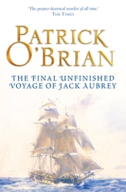 The Final, Unfinished Voyage of Jack Aubrey (Aubrey/Maturin Series, Book 21) ebook by Patrick O'Brian