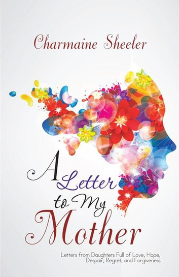 A Letter to My Mother - Letters from Daughters Full of Love, Hope, Despair, Regret, and Forgiveness ebook by Charmaine Sheeler