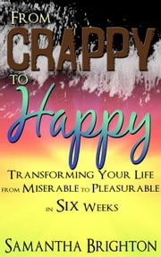 From Crappy to Happy: Transforming Your Life from Miserable to Pleasurable in Six Weeks ebook by Samantha Brighton