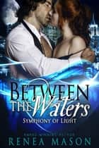 Between the Waters - Symphony of Light, #3 ebook by Renea Mason