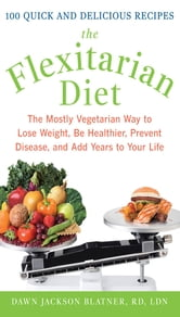 The Flexitarian Diet : The Mostly Vegetarian Way to Lose Weight, Be Healthier, Prevent Disease, and Add Years to Your Life: The Mostly Vegetarian Way to Lose Weight, Be Healthier, Prevent Disease, and Add Years to Your Life - The Mostly Vegetarian Way to Lose Weight, Be Healthier, Prevent Disease, and Add Years to Your Life ebook by Dawn Jackson Blatner