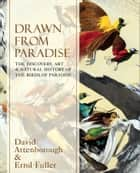 Drawn From Paradise: The Discovery, Art and Natural History of the Birds of Paradise ebook by Sir David Attenborough, Errol Fuller