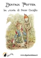 La storia di Peter Coniglio ebook by Beatrix Potter