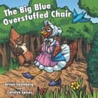 The Big, Blue, Overstuffed Chair ebook by Arvon Swanberg; Carolyn Spicer
