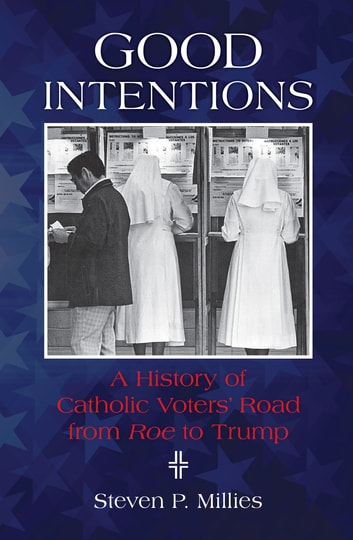 Good Intentions - A History of Catholic Voters' Road from Roe to Trump ebook by Steven P Millies