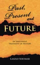 Past, Present and Future - An Irreverent Treatment of History ebook by Laszlo Solymar