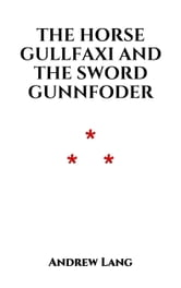 The Horse Gullfaxi And The Sword Gunnfoder - A Legend of Island ebook by Andrew Lang