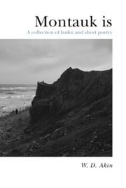 Montauk is - A collection of haiku and short poetry ebook by W. D. Akin