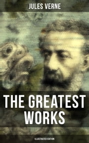 The Greatest Works of Jules Verne (Illustrated Edition) - Sci-Fi Classics, Adventure Novels, Historical Works: Journey to the Centre of the Earth, The Mysterious Island, 20000 Leagues Under The Sea, Around the World in Eighty Days, From the Earth to the Moon... ebook by Jules Verne, William Lackland, Frederick Amadeus Malleson,...
