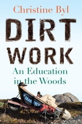 Dirt Work - An Education in the Woods ebook by Christine Byl