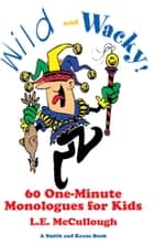 Wild and Wacky: 60 One-Minute Monologes for Kids ebook by L. E. McCullough